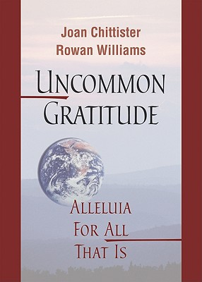 Uncommon Gratitude: Alleluia for All That Is, Joan Chittister OSB (Author), Archbishop Rowan Williams (Author)