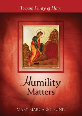 Humility Matters: Toward Purity of Heart, Mary Margaret Funk, OSB, Foreword by His Holiness the Dalai Lama
