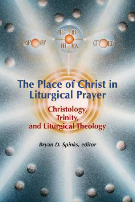 The Place of Christ in Liturgical Prayer: Trinity, Christology, and Liturgical Theology, Spinks, Bryan D. [editor]