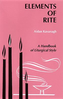 Elements of Rite: A Handbook of Liturgical Style, AIDAN KAVANAGH