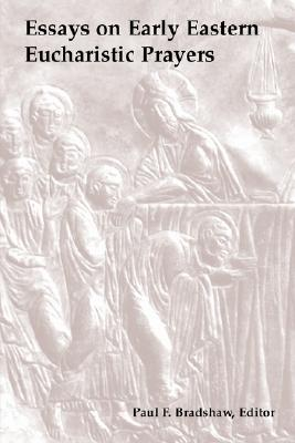 Essays on Early Eastern Eucharistic Prayers: The Ecumenical Hermeneutic of the Three-Year Lectionaries, Paul F. Bradshaw, ed.