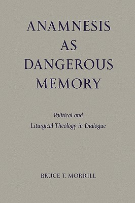 Anamnesis As Dangerous Memory: Political and Liturgical Theology in Dialogue, Morrill, Bruce T.