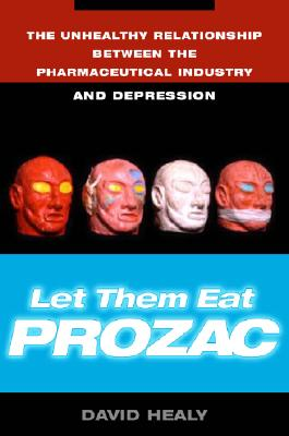 Let Them Eat Prozac: The Unhealthy Relationship Between the Pharmaceutical Industry and Depression, Healy, David