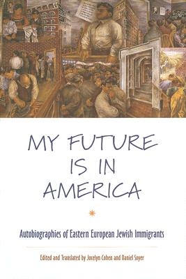 Image for My Future Is in America: Autobiographies of Eastern European Jewish Immigrants