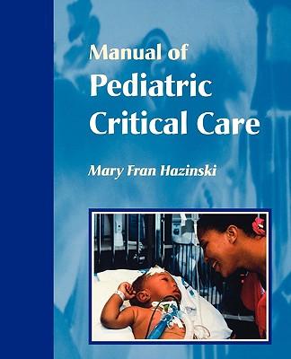 Manual of Pediatric Critical Care, 1e (Hazinski, Manual Pediatric Critical Care), Hazinski RN  MSN  FAAN  FAHA  FERC, Mary Fran