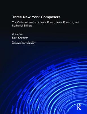 Image for Three New York Composers: The Collected Works of Lewis Edson, Lewis Edson Jr, and Nathaniel Billings (Music of the New American Nation: Sacred Music from 1780 to 1820)