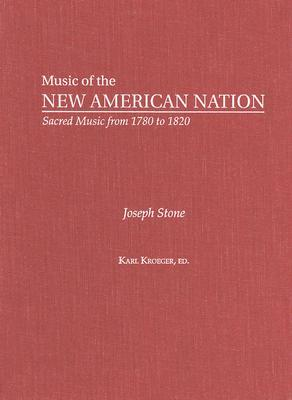 Joseph Stone: The Collected Works (Music of the New American Nation: Sacred Music from 1780 to 1820), Karl Kroeger, ed.