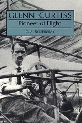 Glenn Curtiss, Pioneer of Flight, Roseberry, C R; Roseberry, Cecil R