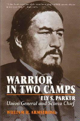 Warrior in Two Camps: Ely S. Parker, Union General and Seneca Chief (Iroquois and Their Neighbors), William H. Armstrong