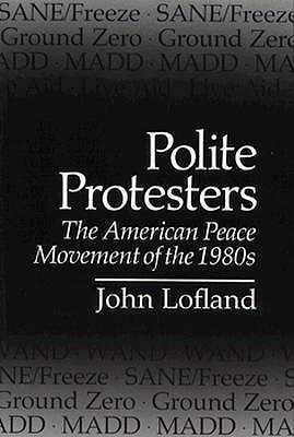 Polite Protesters: The American Peace Movement of the 1980s (Peace and Conflict Resolution), Lofland, Dr John