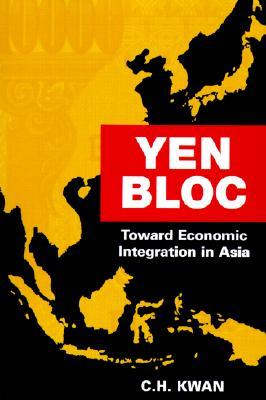 Yen Bloc: Toward Economic Integration in Asia, Kwan, C.H.