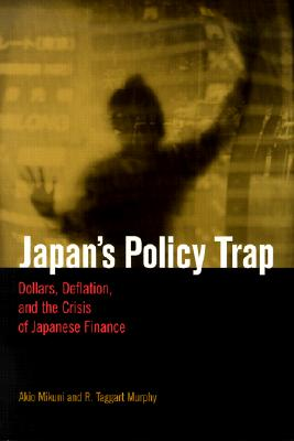 Japan's Policy Trap: Dollars, Deflation, and the Crisis of Japanese Finance, Mikuni, Akio; Murphy, R. Taggart