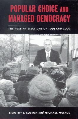 Popular Choice and Managed Democracy: The Russian Elections of 1999 and 2000, Colton, Timothy J.; McFaul, Michael
