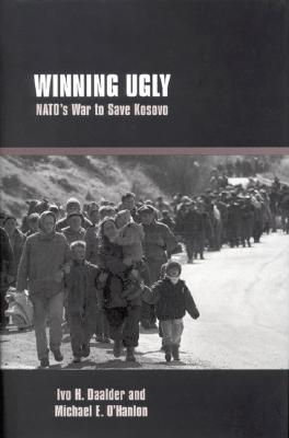 Winning Ugly: Nato's War to Save Kosovo, Daalder, Ivo H.;O'Hanlon, Michael E.