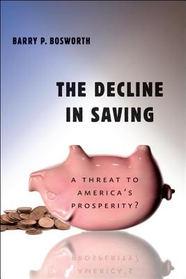 The Decline in Saving: A Threat to America's Prosperity?, Bosworth, Barry P.