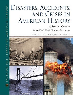 Disasters, Accidents, and Crises in American History: A Reference Guide to the Nation's Most Catastrophic Events (Facts on File Library of American History), Ballard Campbell
