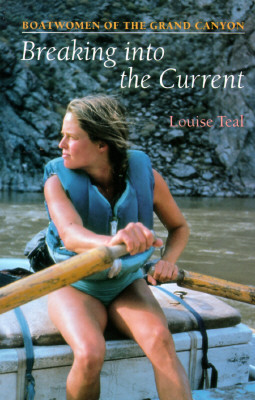 Breaking Into the Current: Boatwomen of the Grand Canyon, Louise Teal
