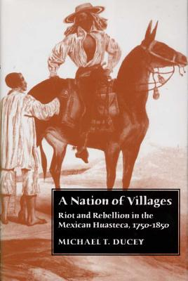 A Nation of Villages: Riot and Rebellion in the Mexican Huasteca, 1750-1850, Ducey, Michael T.