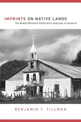 Imprints on Native Lands: The Miskito-Moravian Settlement Landscape in Honduras, Tillman, Benjamin F.