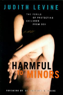 Harmful to Minors: The Perils of Protecting Children from Sex, Levine, Judith; Elders, Joycelyn M. (foreward)