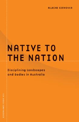 Image for Native to the Nation: Disciplining Landscapes and Bodies in Australia (Borderlines, Volume 21)