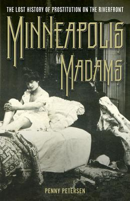 Minneapolis Madams: The Lost History of Prostitution on the Riverfront, Petersen, Penny A.