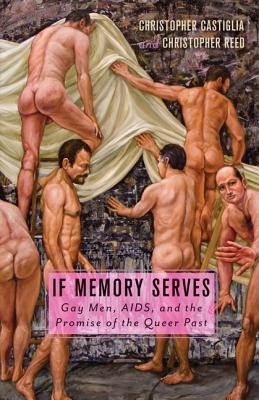 If Memory Serves: Gay Men, AIDS, and the Promise of the Queer Past, Castiglia, Christopher; Reed, Christopher