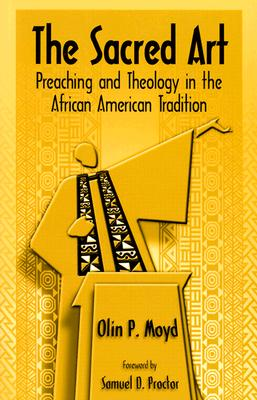 The Sacred Art: Preaching & Theology in the African American Tradition, Olin P. Moyd