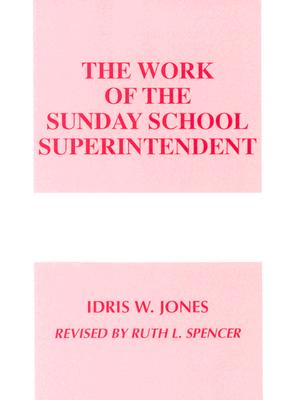 The Work of the Sunday School Superintendent (Work of the Church), Idris W. Jones, Ruth L. Spencer
