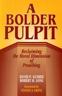 A Bolder Pulpit: Reclaiming the Moral Dimension of Preaching, David P. Gushee, Robert H. Long