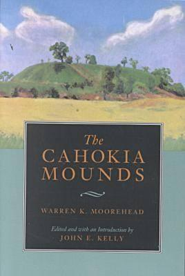 The Cahokia Mounds, Moorehead, Warren King  ; Kelly, John