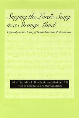Singing the Lord's Song in a Strange Land: Hymnody in the History of North American Protestantism (Religion & American Culture), Edith L. Blumhofer, Mark A. Noll