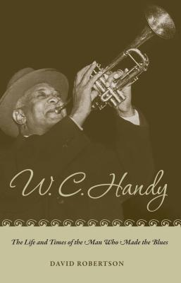 W. C. Handy: The Life and Times of the Man Who Made the Blues, Robertson, Mr. David