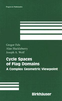 Cycle Spaces of Flag Domains: A Complex Geometric Viewpoint (Progress in Mathematics), Fels, Gregor; Huckleberry, Alan; Wolf, Joseph A.