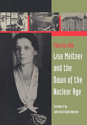 Lise Meitner and the Dawn of the Nuclear Age, Rife, Patricia