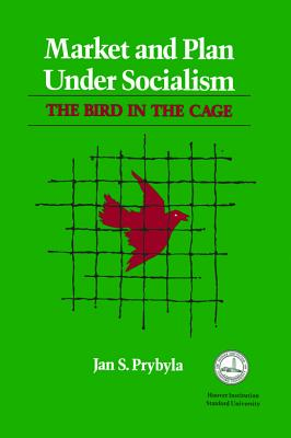 Market and Plan under Socialism: The Bird in the Cage (Hoover Institution Press Publication), Prybyla, Jan S.
