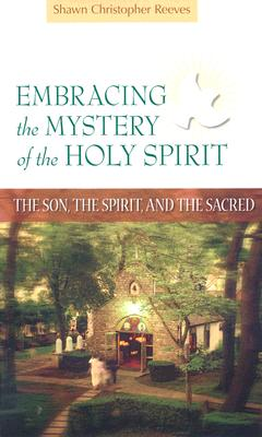 Embracing the Mystery of the Holy Spirit: The Son, the Spirit, and the Sacred, Shawn Christopher Reeves