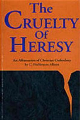 The Cruelty of Heresy: An Affirmation of Christian Orthodoxy, C. FITZSIMONS ALLISON