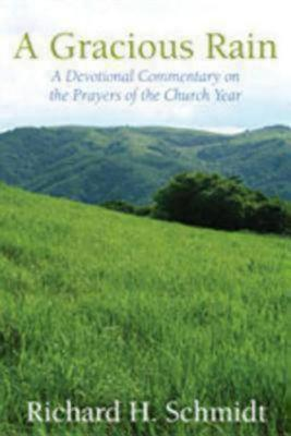 A Gracious Rain: A Devotional Comentary on the Prayers of the Church Year, Richard H Schmidt