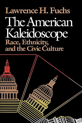 The American Kaleidoscope: Race, Ethnicity, and the Civic Culture, Fuchs, Lawrence H.