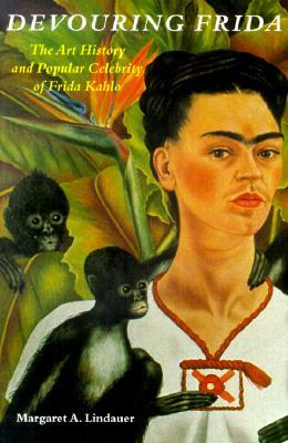 Image for Devouring Frida: The Art History and Popular Celebrity of Frida Kahlo