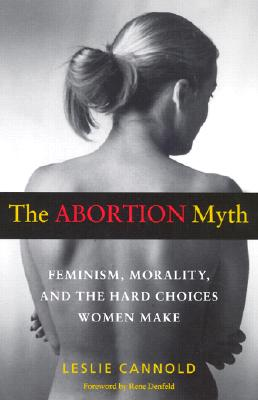 Image for The Abortion Myth: Feminism, Morality, and the Hard Choices Women Make