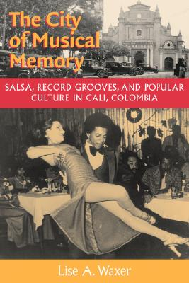 Image for The City of Musical Memory: Salsa, Record Grooves and Popular Culture in Cali, Colombia (Music / Culture)