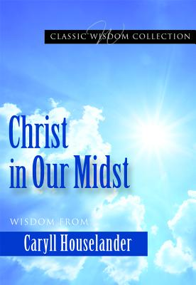 Christ in Our Midst: Wisdom from Caryll Houselander (Classic Wisdom Collection), Caryll Houselander