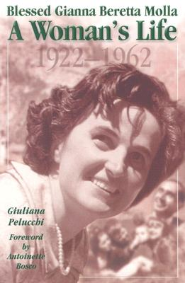 Blessed Gianna Beretta Molla: A Woman's Life, 1922-1962, Pelucchi, Giuliana