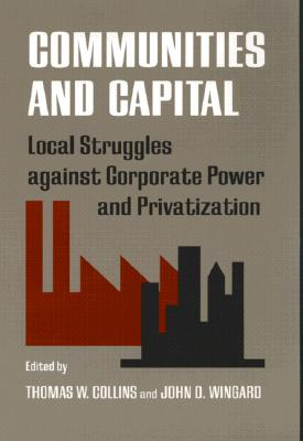 Communities and Capital: Local Struggles against Corporate Power and Privatization (Southern Anthropological Society Proceedings)