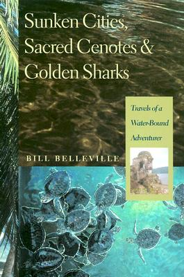 Sunken Cities, Sacred Cenotes, and Golden Sharks: Travels of a Water-Bound Adventurer, Belleville, Bill
