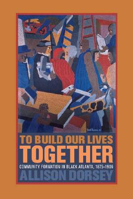Image for To Build Our Lives Together: Community Formation in Black Atlanta, 1875-1906