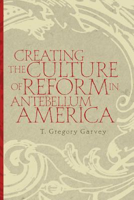 Creating the Culture of Reform in Antebellum America, Garvey, T.