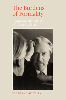 The Burdens of Formality: Essays on the Poetry of Anthony Hecht, Sidney Lea